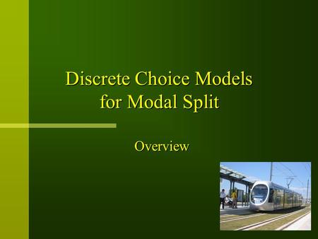 Discrete Choice Models for Modal Split Overview. Outline n General procedure for model application n Basic assumptions in Random Utility Model n Uncertainty.
