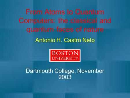 From Atoms to Quantum Computers: the classical and quantum faces of nature Antonio H. Castro Neto Dartmouth College, November 2003.