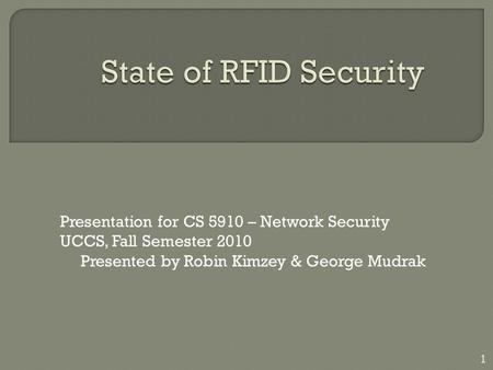 Presentation for CS 5910 – Network Security UCCS, Fall Semester 2010 Presented by Robin Kimzey & George Mudrak 1.