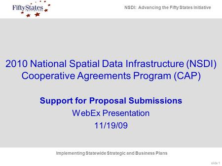 Slide 1 NSDI: Advancing the Fifty States Initiative Implementing Statewide Strategic and Business Plans 2010 National Spatial Data Infrastructure (NSDI)