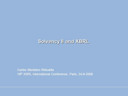 Solvency II and XBRL Carlos Montalvo Rebuelta 19 th XBRL International Conference, Paris, 24-6-2009.
