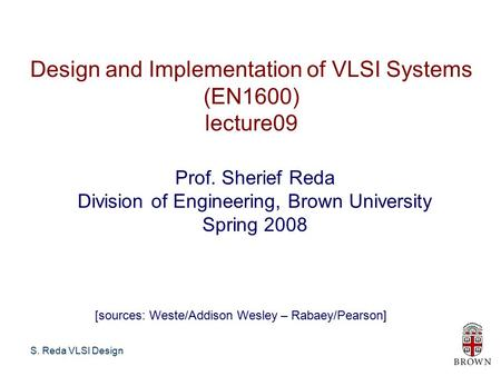 S. Reda VLSI Design Design and Implementation of VLSI Systems (EN1600) lecture09 Prof. Sherief Reda Division of Engineering, Brown University Spring 2008.
