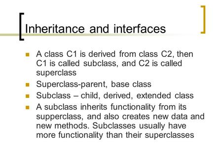 Inheritance and interfaces A class C1 is derived from class C2, then C1 is called subclass, and C2 is called superclass Superclass-parent, base class Subclass.