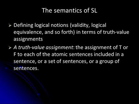 The semantics of SL   Defining logical notions (validity, logical equivalence, and so forth) in terms of truth-value assignments   A truth-value assignment: