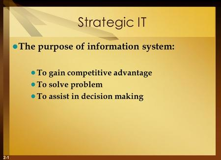 2-1 Strategic IT The purpose of information system: To gain competitive advantage To solve problem To assist in decision making.