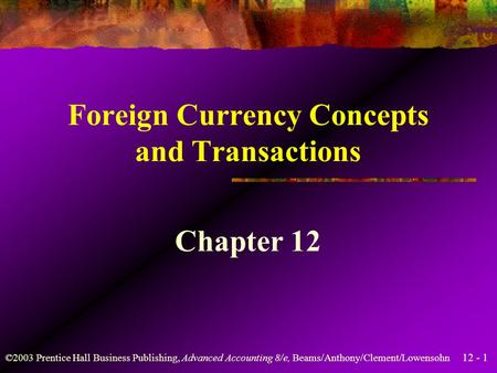 12 - 1 ©2003 Prentice Hall Business Publishing, Advanced Accounting 8/e, Beams/Anthony/Clement/Lowensohn Foreign Currency Concepts and Transactions Chapter.