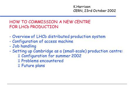 K.Harrison CERN, 23rd October 2002 HOW TO COMMISSION A NEW CENTRE FOR LHCb PRODUCTION - Overview of LHCb distributed production system - Configuration.