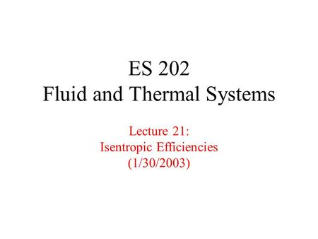 ES 202 Fluid and Thermal Systems Lecture 21: Isentropic Efficiencies (1/30/2003)