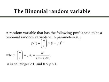 A random variable that has the following pmf is said to be a binomial random variable with parameters n, p The Binomial random variable.
