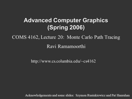 Advanced Computer Graphics (Spring 2006) COMS 4162, Lecture 20: Monte Carlo Path Tracing Ravi Ramamoorthi  Acknowledgements.