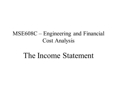 MSE608C – Engineering and Financial Cost Analysis The Income Statement.