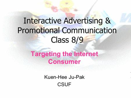 Interactive Advertising & Promotional Communication Class 8/9 Targeting the Internet Consumer Kuen-Hee Ju-Pak CSUF.