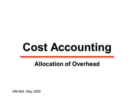 Cost Accounting Allocation of Overhead MB-664 May 2009.