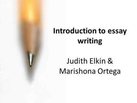 Introduction to essay writing Judith Elkin & Marishona Ortega.