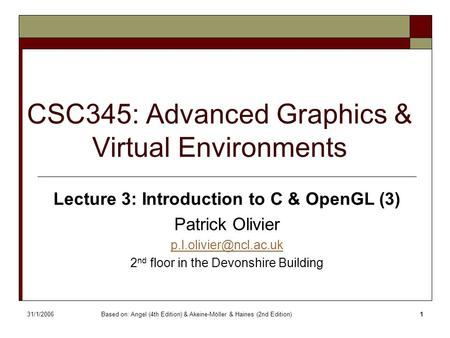 31/1/2006Based on: Angel (4th Edition) & Akeine-Möller & Haines (2nd Edition)1 CSC345: Advanced Graphics & Virtual Environments Lecture 3: Introduction.