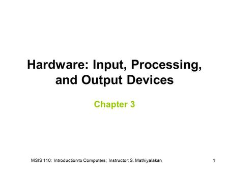 MSIS 110: Introduction to Computers; Instructor: S. Mathiyalakan1 Hardware: Input, Processing, and Output Devices Chapter 3.