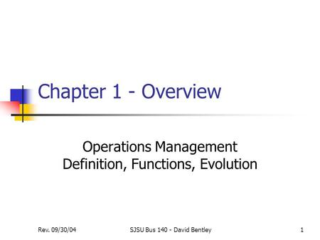 Rev. 09/30/04SJSU Bus 140 - David Bentley1 Chapter 1 - Overview Operations Management Definition, Functions, Evolution.