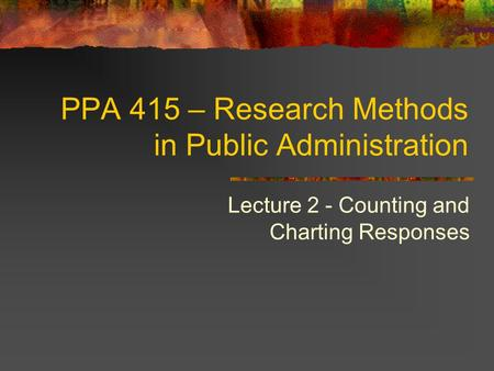 PPA 415 – Research Methods in Public Administration Lecture 2 - Counting and Charting Responses.