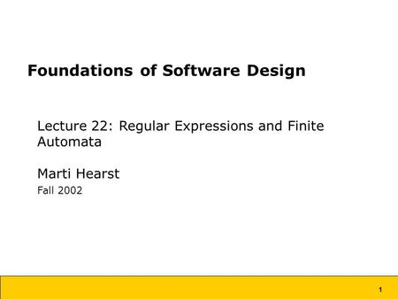 1 Foundations of Software Design Lecture 22: Regular Expressions and Finite Automata Marti Hearst Fall 2002.