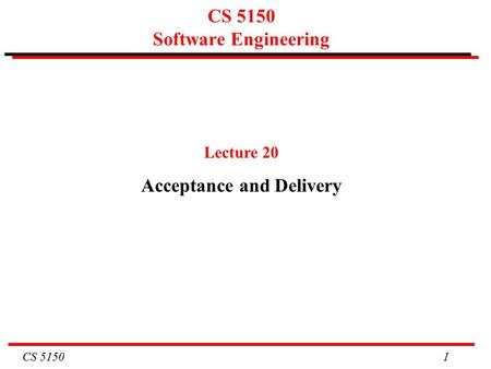 CS 5150 1 CS 5150 Software Engineering Lecture 20 Acceptance and Delivery.