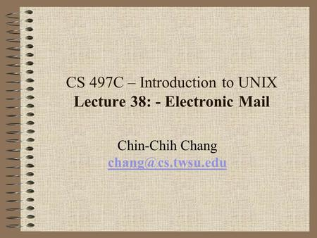 CS 497C – Introduction to UNIX Lecture 38: - Electronic Mail Chin-Chih Chang