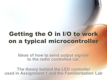 Getting the O in I/O to work on a typical microcontroller Ideas of how to send output signals to the radio controlled car. The theory behind the LED controller.