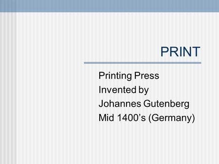 PRINT Printing Press Invented by Johannes Gutenberg Mid 1400's (Germany)