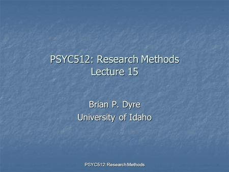 PSYC512: Research Methods PSYC512: Research Methods Lecture 15 Brian P. Dyre University of Idaho.