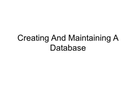 Creating And Maintaining A Database. 2 Learn the guidelines for designing databases When designing a database, first try to think of all the fields of.