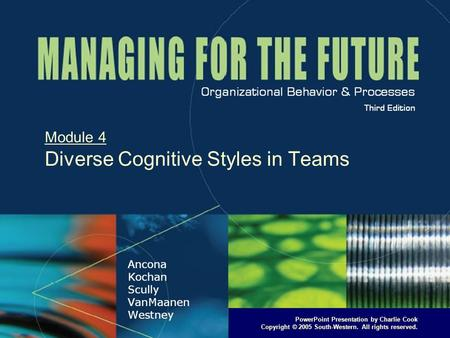 PowerPoint Presentation by Charlie Cook Copyright © 2005 South-Western. All rights reserved. Module 4 Diverse Cognitive Styles in Teams.