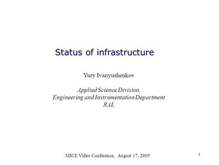 1 Status of infrastructure MICE Video Conference, August 17, 2005 Yury Ivanyushenkov Applied Science Division, Engineering and Instrumentation Department.