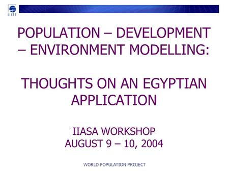WORLD POPULATION PROJECT POPULATION – DEVELOPMENT – ENVIRONMENT MODELLING: THOUGHTS ON AN EGYPTIAN APPLICATION IIASA WORKSHOP AUGUST 9 – 10, 2004.