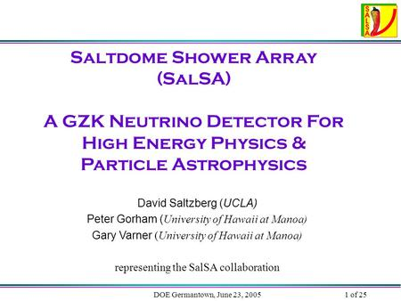 DOE Germantown, June 23, 20051 of 25 Saltdome Shower Array (SalSA) A GZK Neutrino Detector For High Energy Physics & Particle Astrophysics David Saltzberg.