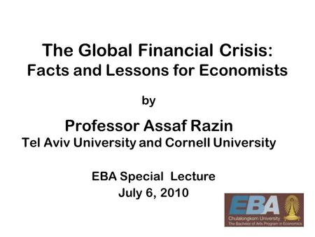 1 The Global Financial Crisis: Facts <strong>and</strong> Lessons for Economists by Professor Assaf Razin Tel Aviv University <strong>and</strong> Cornell University EBA Special Lecture.
