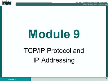 1 Version 3.0 Module 9 TCP/IP Protocol and IP Addressing.
