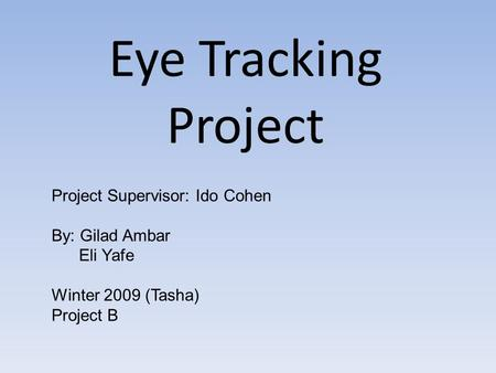 Eye Tracking Project Project Supervisor: Ido Cohen By: Gilad Ambar