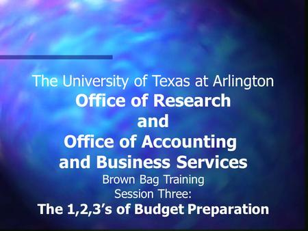 The University of Texas at Arlington Office of Research and Office of Accounting and Business Services Brown Bag Training Session Three: The 1,2,3's of.