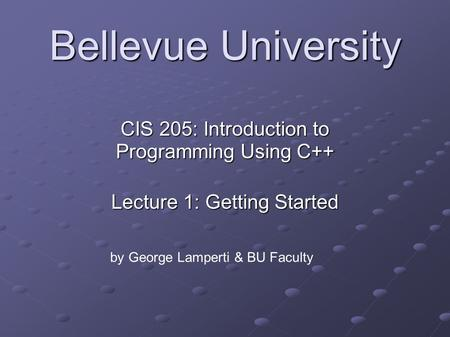 Bellevue University CIS 205: Introduction to <strong>Programming</strong> Using <strong>C</strong>++ Lecture 1: Getting Started by George Lamperti & BU Faculty.