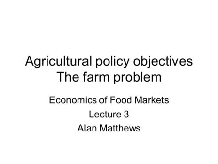 Agricultural policy objectives The farm problem Economics of Food Markets Lecture 3 Alan Matthews.