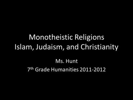 Monotheistic Religions Islam, Judaism, and Christianity Ms. Hunt 7 th Grade Humanities 2011-2012.
