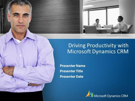 Driving Productivity with Microsoft Dynamics CRM Presenter Name Presenter Title Presenter Date.