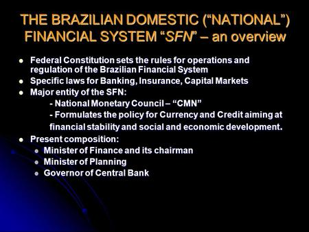 "THE BRAZILIAN DOMESTIC (""NATIONAL"") FINANCIAL SYSTEM ""SFN"" – an overview Federal Constitution sets the rules for operations and regulation of the Brazilian."