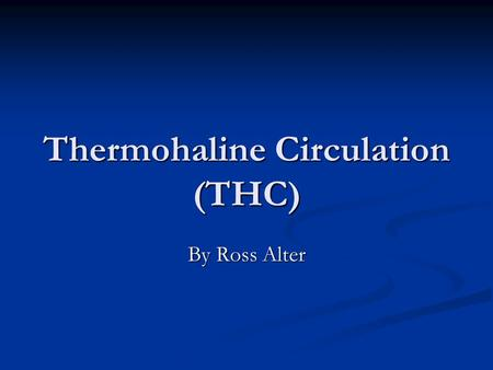"Thermohaline Circulation (THC) By Ross Alter. What is it? ""…that part of the ocean circulation which is driven by fluxes of heat and freshwater across."