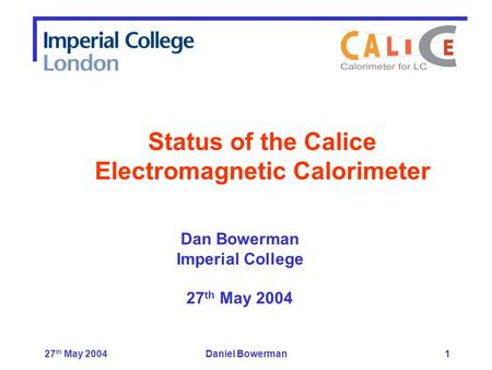 27 th May 2004Daniel Bowerman1 Dan Bowerman Imperial College 27 th May 2004 Status of the Calice Electromagnetic Calorimeter.