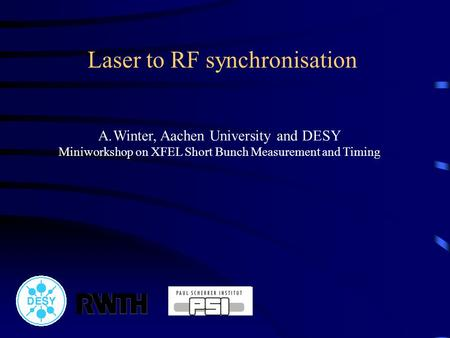 Laser to RF synchronisation A.Winter, Aachen University and DESY Miniworkshop on XFEL Short Bunch Measurement and Timing.