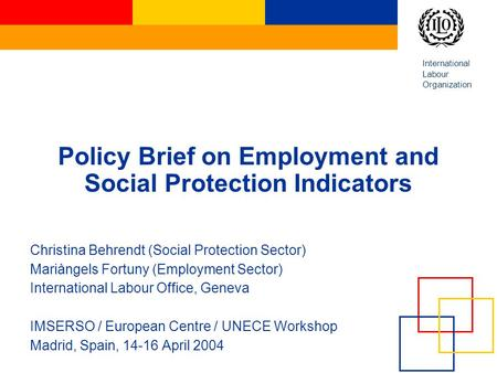 International Labour Organization Policy Brief on Employment and Social Protection Indicators Christina Behrendt (Social Protection Sector) Mariàngels.