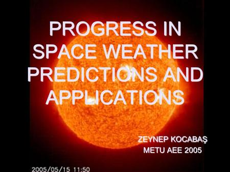 PROGRESS IN SPACE WEATHER PREDICTIONS AND APPLICATIONS ZEYNEP KOCABAŞ METU AEE 2005.