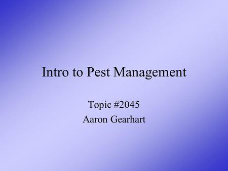 Intro to Pest Management Topic #2045 Aaron Gearhart.