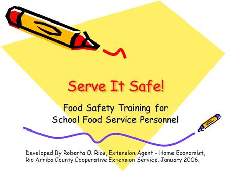 Serve It Safe! Food Safety Training for School Food Service Personnel Developed By Roberta O. Rios, Extension Agent – Home Economist, Rio Arriba County.