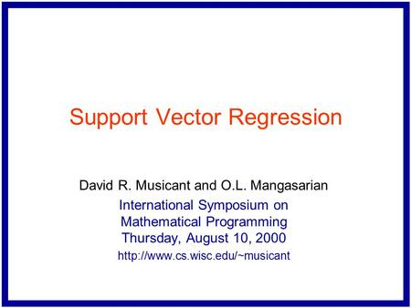 Support Vector Regression David R. Musicant and O.L. Mangasarian International Symposium on Mathematical Programming Thursday, August 10, 2000